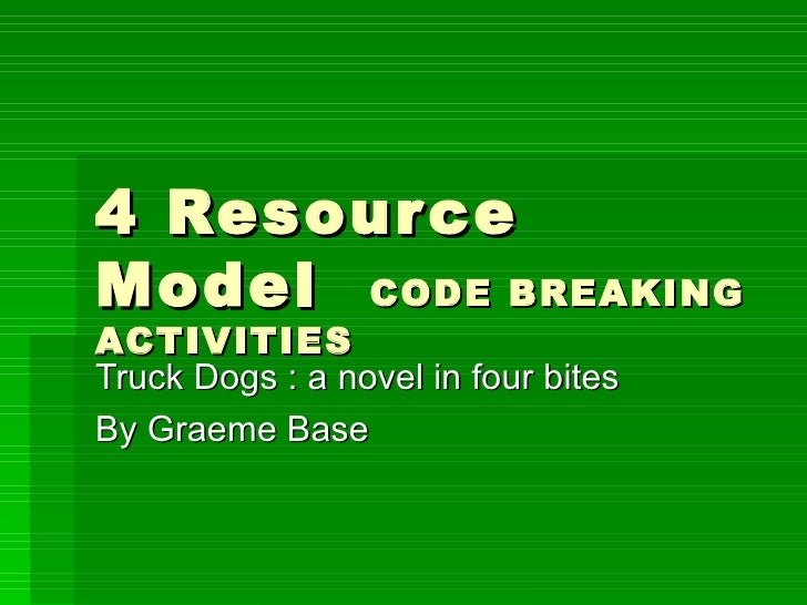 4 Resource Model  CODE BREAKING ACTIVITIES Truck Dogs : a novel in four bites By Graeme Base
