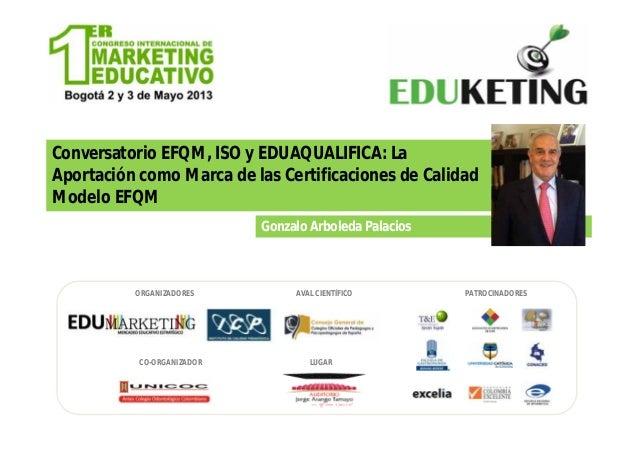 Conversatorio EFQM, ISO y EDUAQUALIFICA: LaAportación como Marca de las Certificaciones de CalidadModelo EFQMGonzalo Arbol...