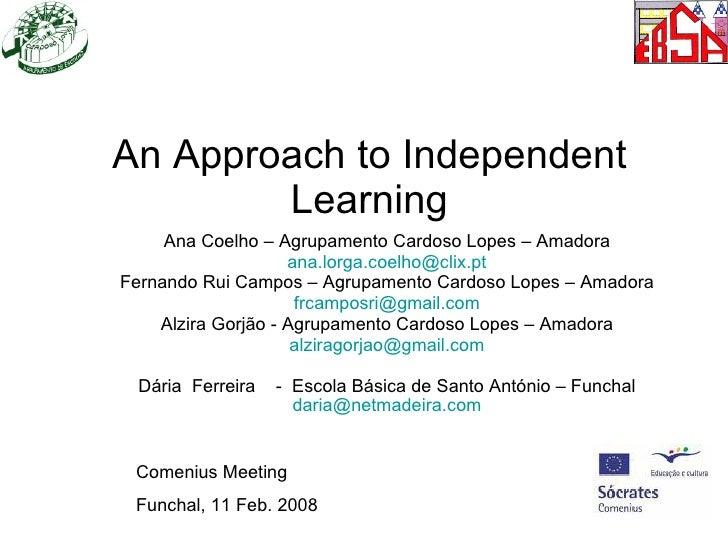 An Approach to Independent Learning Ana Coelho – Agrupamento Cardoso Lopes – Amadora [email_address] Fernando Rui Campos –...