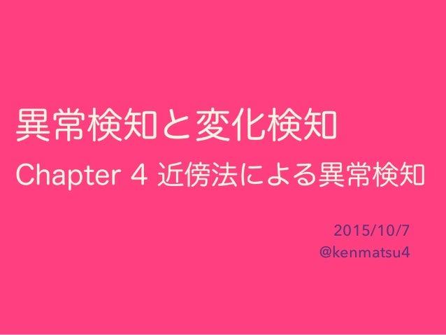 異常検知と変化検知 Chapter 4 近傍法による異常検知 2015/10/7 @kenmatsu4
