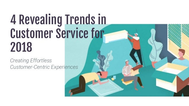 4 Revealing Trends in Customer Service for 2018 Creating Effortless Customer-Centric Experiences