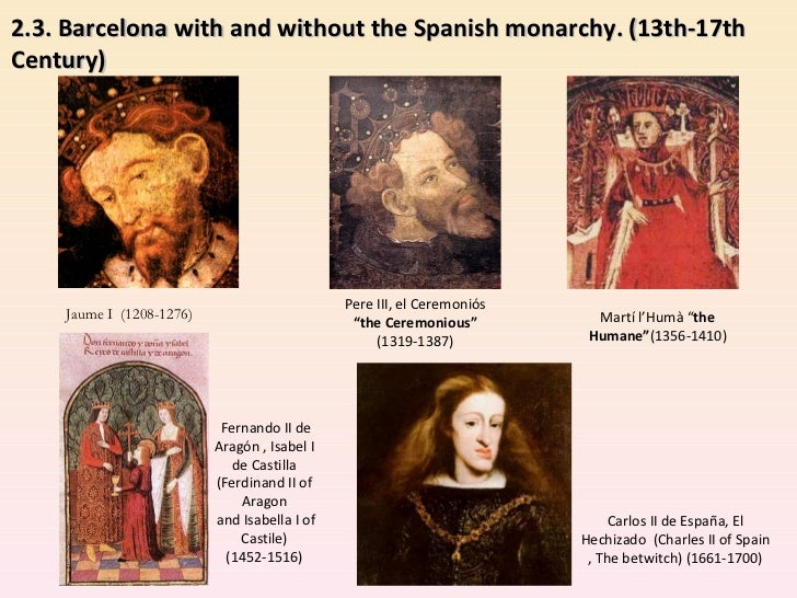 """2.3. Barcelona with and without the Spanish monarchy. (13th-17th Century)  Jaume I  (1208-1276) Pere III, el Ceremoniós  """"..."""