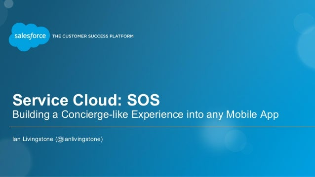 Service Cloud: SOS Building a Concierge-like Experience into any Mobile App Ian Livingstone (@ianlivingstone)