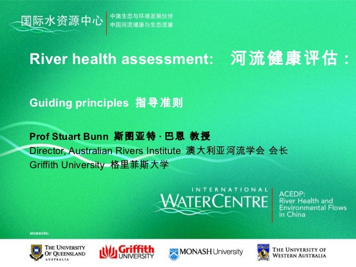 River health assessment:              河流健康评估 :Guiding principles 指导准则Prof Stuart Bunn 斯图亚特 · 巴恩 教授Director, Australian Riv...