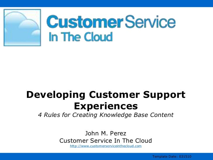 Developing Customer Support Experiences4 Rules for Creating Knowledge Base ContentJohn M. PerezCustomer Service In The Clo...