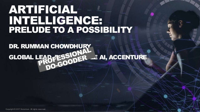 1 ARTIFICIAL INTELLIGENCE: PRELUDE TO A POSSIBILITY Copyright © 2017 Accenture All rights reserved. DR. RUMMAN CHOWDHURY G...