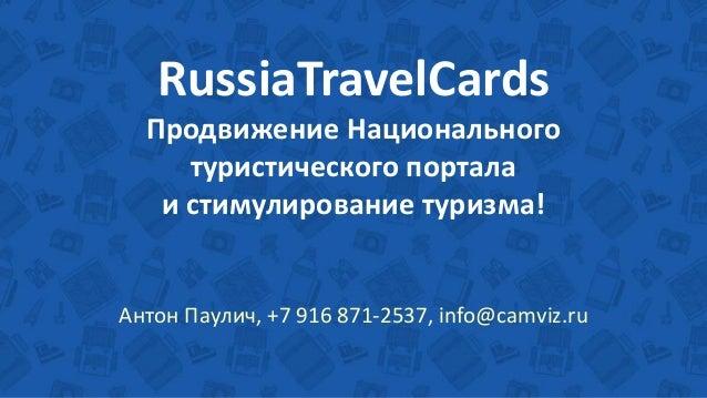 RussiaTravelCards Продвижение Национального туристического портала и стимулирование туризма! Антон Паулич, +7 916 871-2537...