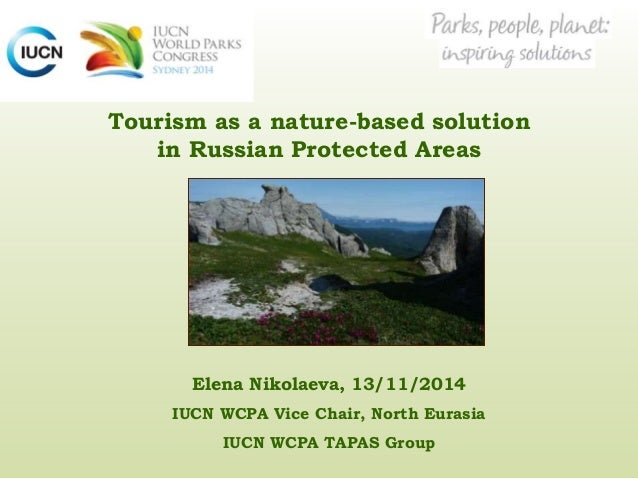 Tourism as a nature-based solution in Russian Protected Areas Elena Nikolaeva, 13/11/2014 IUCN WCPA Vice Chair, North Eura...