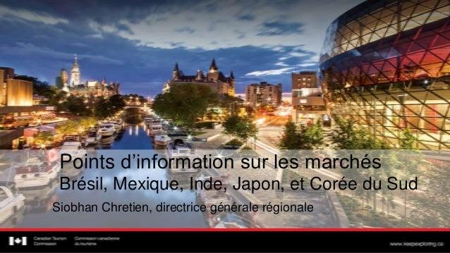 Points d'information sur les marchésBrésil, Mexique, Inde, Japon, et Corée du SudSiobhan Chretien, directrice générale rég...