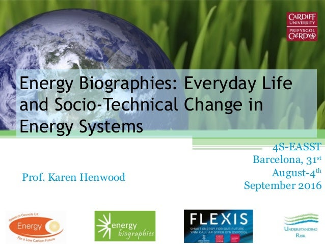 Energy Biographies: Everyday Life and Socio-Technical Change in Energy Systems Prof. Karen Henwood 4S-EASST Barcelona, 31s...