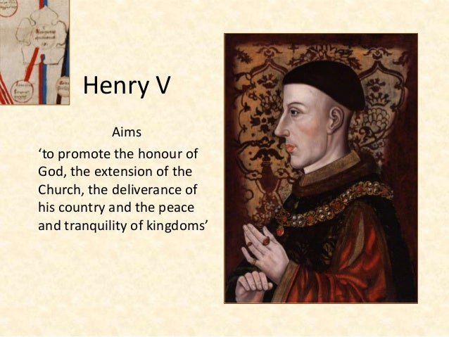 Henry V Aims 'to promote the honour of God, the extension of the Church, the deliverance of his country and the peace and ...