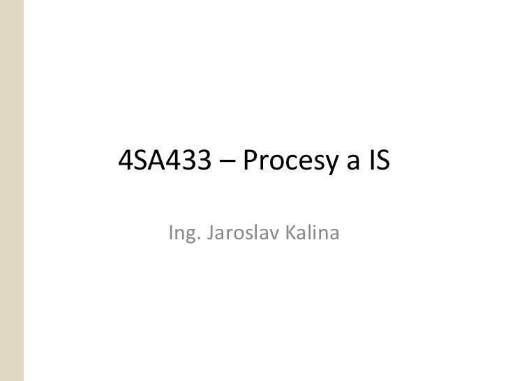 4SA433 – Procesy a IS   Ing. Jaroslav Kalina