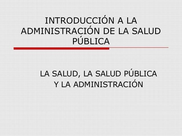 INTRODUCCIÓN A LA ADMINISTRACIÓN DE LA SALUD PÚBLICA LA SALUD, LA SALUD PÚBLICA Y LA ADMINISTRACIÓN