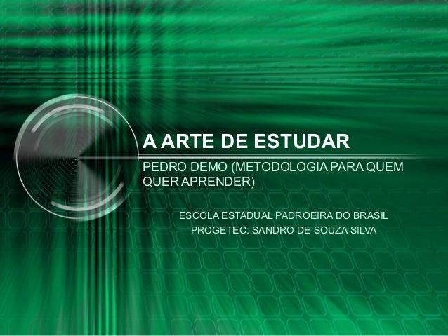 A ARTE DE ESTUDAR PEDRO DEMO (METODOLOGIA PARA QUEM QUER APRENDER) ESCOLA ESTADUAL PADROEIRA DO BRASIL PROGETEC: SANDRO DE...