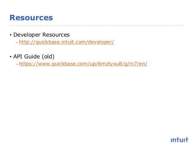 Resources • Developer Resources – http://quickbase.intuit.com/developer/ • API Guide (old) – https://www.quickbase.com/up/...