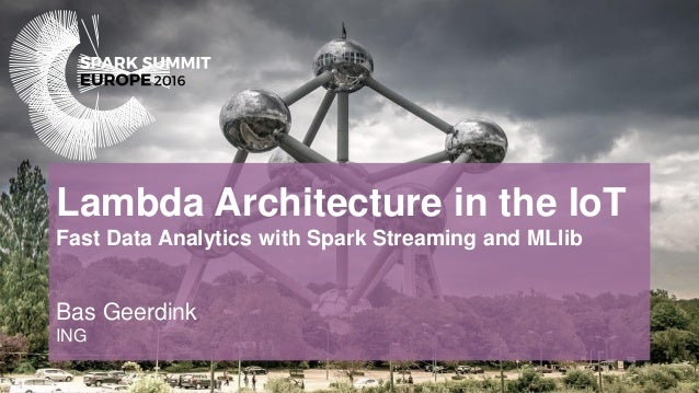 Lambda Architecture in the IoT Fast Data Analytics with Spark Streaming and MLlib Bas Geerdink ING
