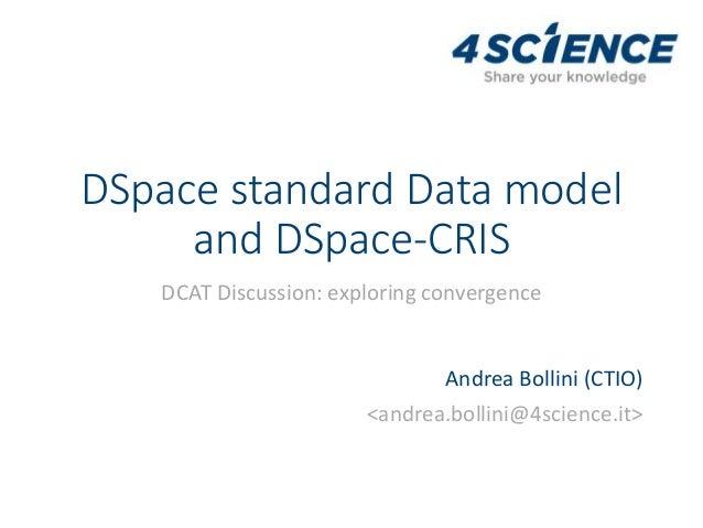 DSpace standard Data model and DSpace-CRIS DCAT Discussion: exploring convergence Andrea Bollini (CTIO) <andrea.bollini@4s...