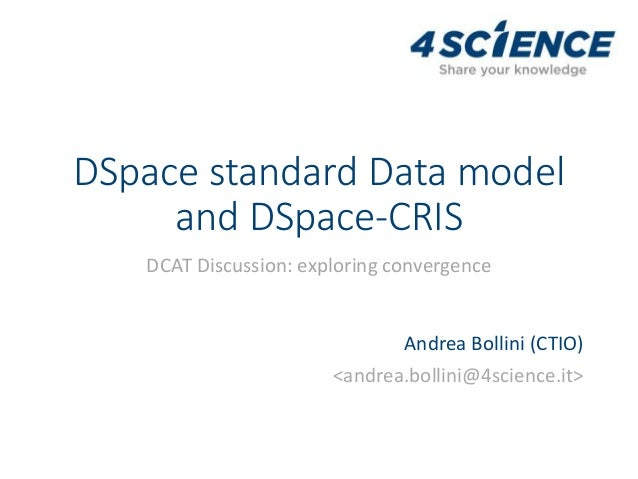DSpace standard Data model and DSpace-CRIS DCAT Discussion: exploring convergence Andrea Bollini (CTIO) <andrea.bollini@4s...
