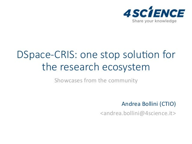 DSpace-CRIS: one stop solu3on for the research ecosystem Showcasesfromthecommunity AndreaBollini(CTIO) <andrea.bol...