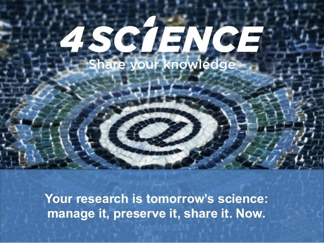 November 2016 Your research is tomorrow's science: manage it, preserve it, share it. Now.
