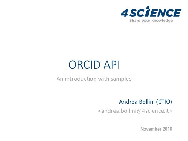 ORCID API An	introduc+on	with	samples	 Andrea	Bollini	(CTIO)		 <andrea.bollini@4science.it>	 November 2016