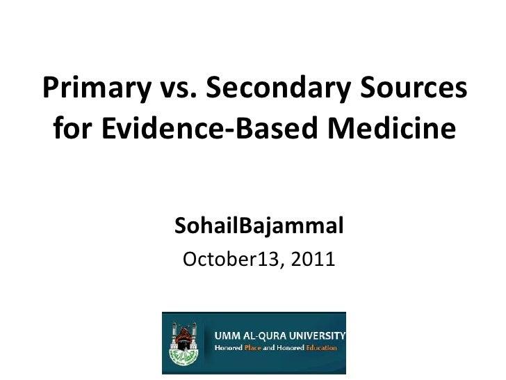 Primary vs. Secondary Sources for Evidence-Based Medicine<br />SohailBajammal<br />October13, 2011<br />