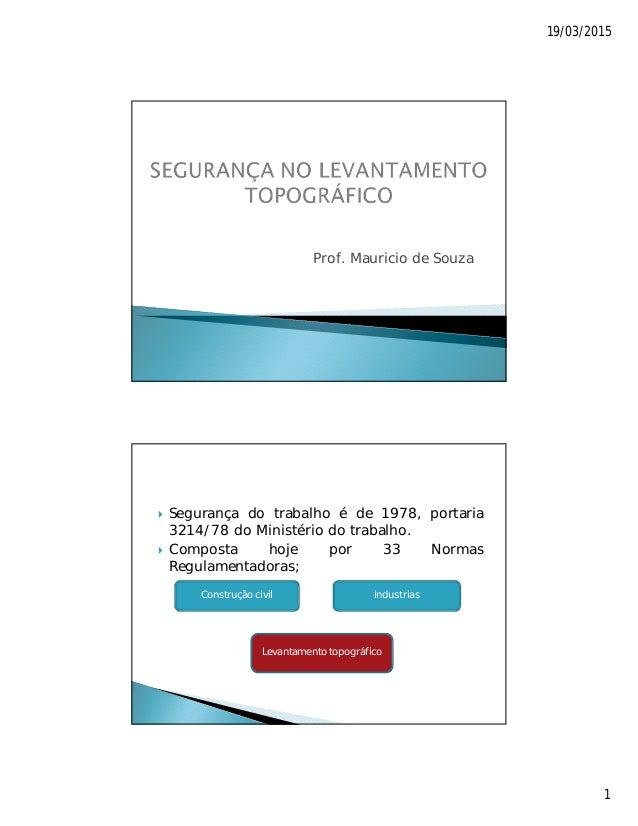 19/03/2015 1 Prof. Mauricio de Souza  Segurança do trabalho é de 1978, portaria 3214/78 do Ministério do trabalho.  Comp...
