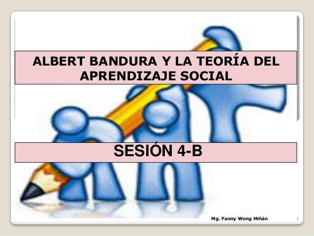 ALBERT BANDURA Y LA TEORÍA DELAPRENDIZAJE SOCIALSESIÓN 4-BMg. Fanny Wong Miñán 1