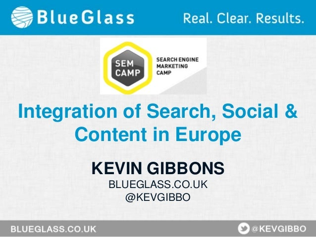 Integration of Search, Social & Content in Europe KEVIN GIBBONS BLUEGLASS.CO.UK @KEVGIBBO