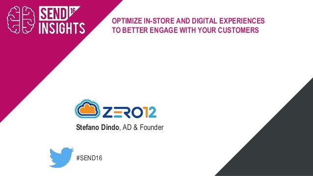 #SEND16 OPTIMIZE IN-STORE AND DIGITAL EXPERIENCES TO BETTER ENGAGE WITH YOUR CUSTOMERS Stefano Dindo, AD & Founder