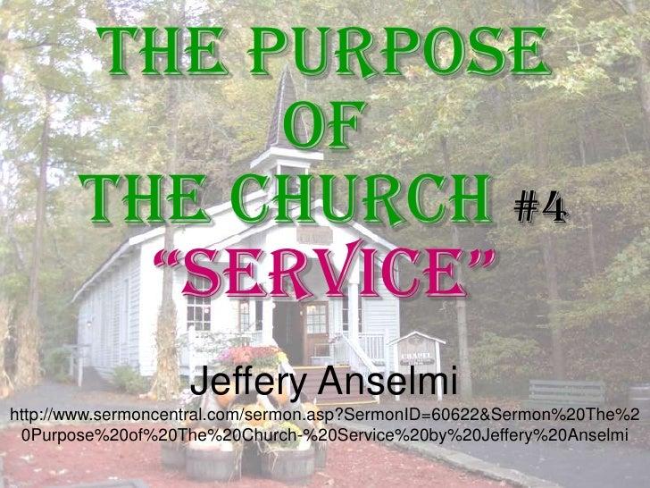 """The Purpose <br />of <br />The Church #4<br />""""Service""""<br />Jeffery Anselmi<br />http://www.sermoncentral.com/sermon.asp?..."""