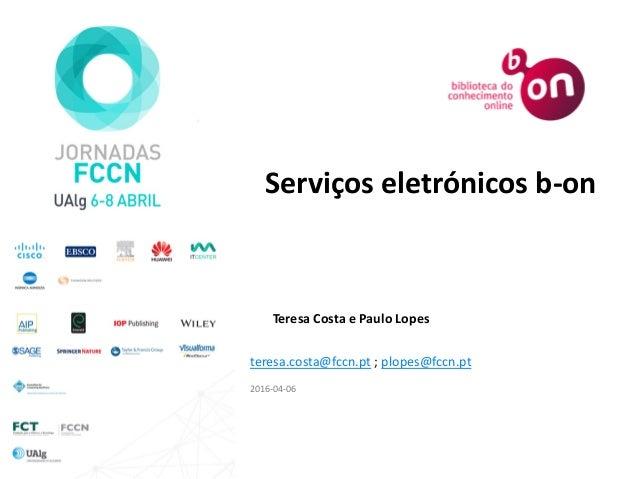 Teresa Costa e Paulo Lopes 2016-04-06 Serviços eletrónicos b-on teresa.costa@fccn.pt ; plopes@fccn.pt
