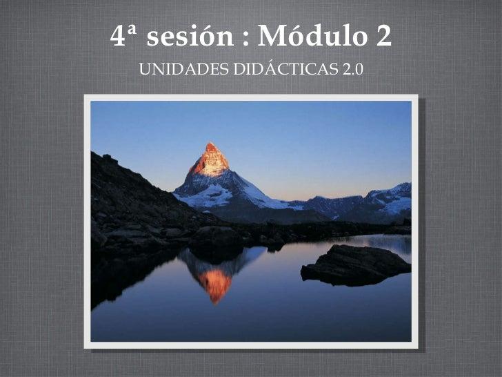 4ª sesión : Módulo 2 <ul><li>UNIDADES DIDÁCTICAS 2.0 </li></ul>