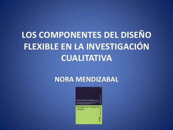 LOS COMPONENTES DEL DISEÑO FLEXIBLE EN LA INVESTIGACIÓN CUALITATIVA<br />NORA MENDIZABAL<br />