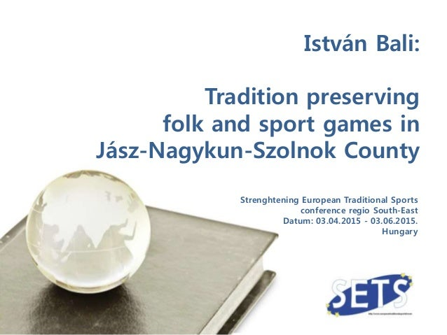 Strenghtening European Traditional Sports conference regio South-East Datum: 03.04.2015 - 03.06.2015. Hungary István Bali:...