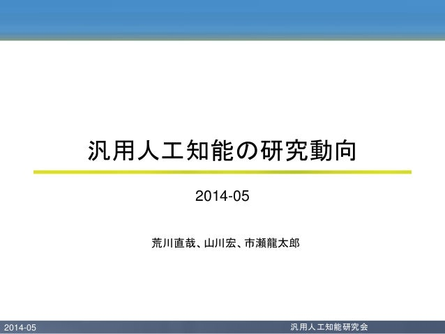 2014-05 汎用人工知能研究会 荒川直哉、山川宏、市瀬龍太郎 汎用人工知能の研究動向 2014-05