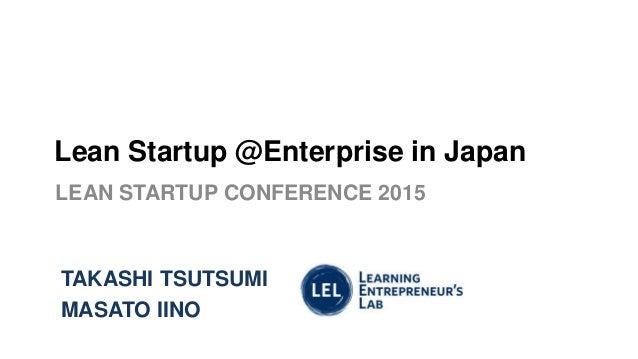 Lean Startup @Enterprise in Japan LEAN STARTUP CONFERENCE 2015 TAKASHI TSUTSUMI MASATO IINO
