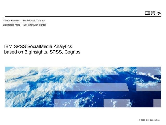 I Romeo Kienzler – IBM Innovation Center Siddhartha Arora – IBM Innovation Center  IBM SPSS SocialMedia Analytics based on...