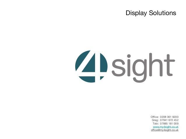 Display Solutions  Office: 0208 361 9200 Greg: 07941 672 452 Tobi: 07885 181 009 www.my4sight.co.uk office@my4sight.co.uk