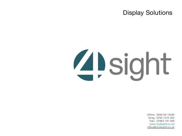 Display SolutionsOffice: 0208 361 9200Greg: 07941 672 452Tobi: 07885 181 009www.my4sight.co.ukoffice@my4sight.co.uk
