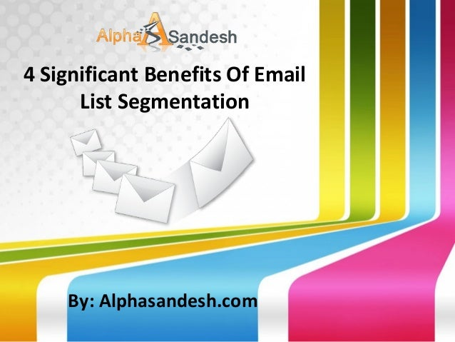 4 Significant Benefits Of Email List Segmentation  By: Alphasandesh.com