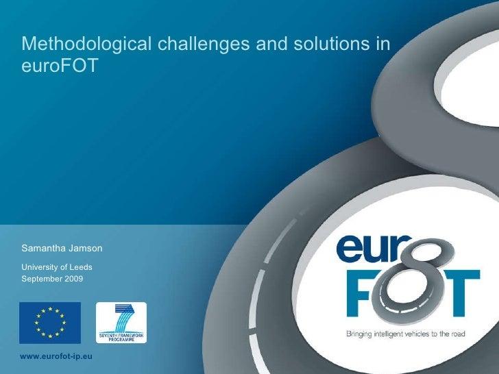 Methodological challenges and solutions in euroFOT Samantha Jamson September 2009 University of Leeds