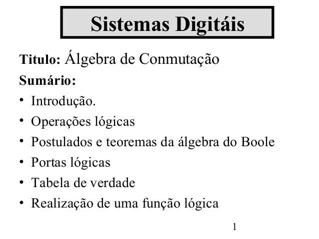 Sistemas DigitáisTitulo: Álgebra de ConmutaçãoSumário:• Introdução.• Operações lógicas• Postulados e teoremas da álgebra d...