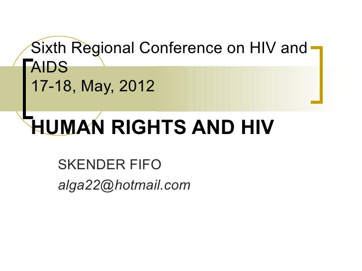 Sixth Regional Conference on HIV andAIDS17-18, May, 2012HUMAN RIGHTS AND HIV   SKENDER FIFO   alga22@hotmail.com