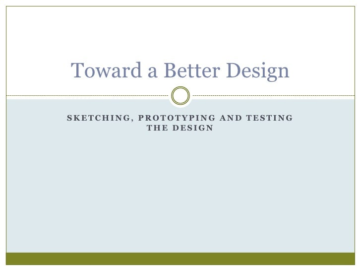 Sketching, Prototyping and Testing the Design<br />Toward a Better Design<br />