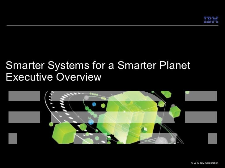 Smarter Systems for a Smarter PlanetExecutive Overview                                       © 2010 IBM Corporation