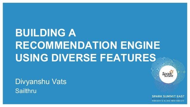 BUILDING A RECOMMENDATION ENGINE USING DIVERSE FEATURES Divyanshu Vats Sailthru