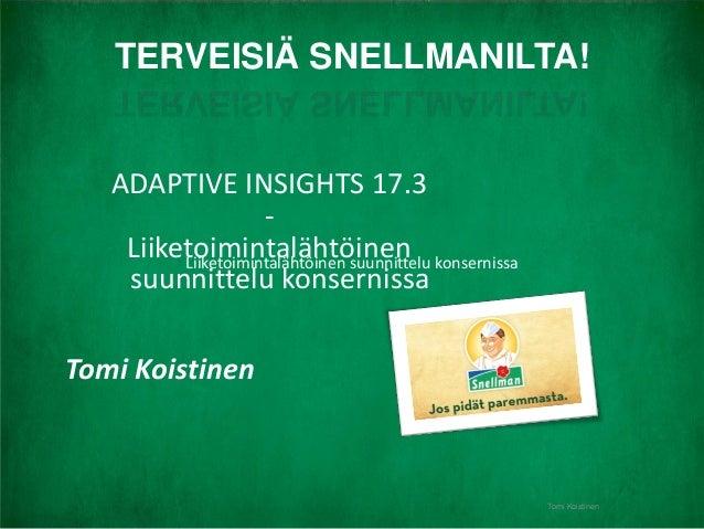 | Oy Snellman AbTomi Koistinen ADAPTIVE INSIGHTS 17.3 - Liiketoimintalähtöinen suunnittelu konsernissa Tomi Koistinen TERV...