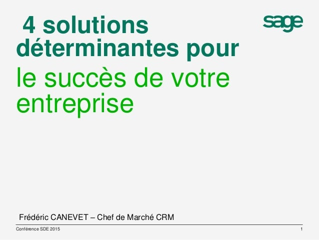 4 solutions déterminantes pour le succès de votre entreprise Conférence SDE 2015 1 Frédéric CANEVET – Chef de Marché CRM