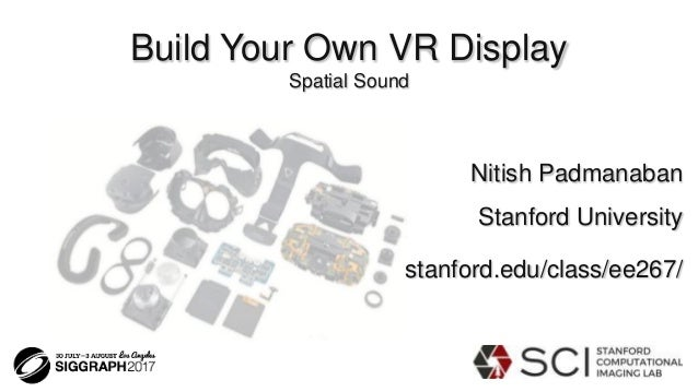 Build Your Own VR Display Spatial Sound Nitish Padmanaban Stanford University stanford.edu/class/ee267/